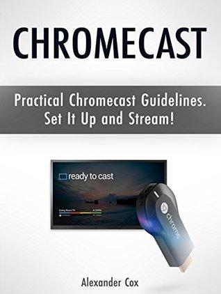 Chromecast: Practical Chromecast Guidelines. Set It Up and Stream! (Chromecast books, Chromecast device, Google chromecast)