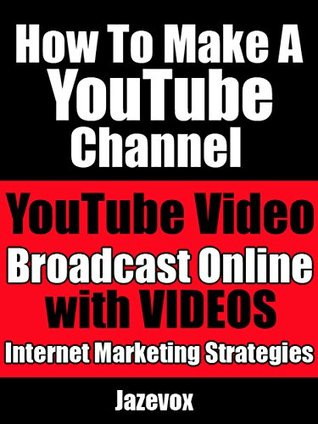How To Make A YouTube Channel - YouTube Video, Broadcast Online With Videos: Internet Marketing Strategies