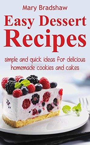 Easy Dessert Recipes: Simple and Quick Ideas for Delicious Homemade Cookies and Cakes
