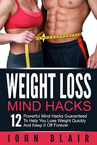 Weight Loss Mind Hacks: 12 Powerful Mind Hacks Guaranteed To Help You Lose Weight Quickly and Keep It Off Forever