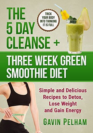 The 5 Day Cleanse + Three Week Green Smoothie Diet: Simple and Delicious Recipes to Detox, Lose Weight and Gain Energy (The 5 Day Series)