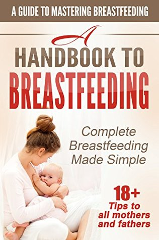 Breastfeeding: Complete Breastfeeding Made Simple A Guide to Mastering Breastfeeding: 18+ Tips to all mothers and fathers (breastfeeding made simple, motherhood, ... breastfeeding 101,breastfeeding toddl)