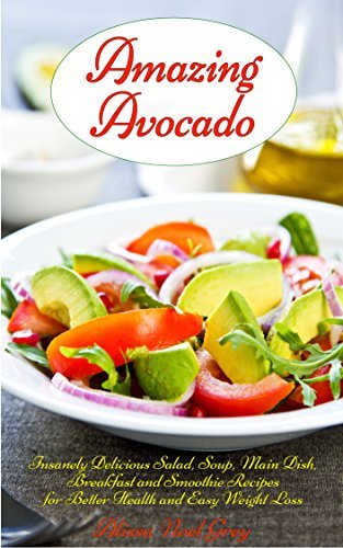 Amazing Avocado: Insanely Delicious Salad, Soup, Breakfast and Dessert Recipes for Better Health and Easy Weight Loss: Superfoods Cookbooks and Books (Healthy Weight Loss Diets Book 5)