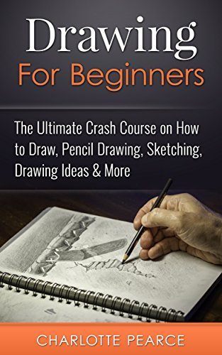 Drawing For Beginners: The Ultimate Crash Course on How to Draw, Pencil Drawing, Sketching, Drawing Ideas & More {with Pictures!}
