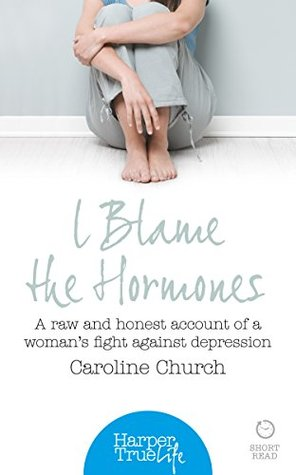 I Blame the Hormones: A Raw and Honest Account of One Woman's Fight Against Depression (HarperTrue Life - A Short Read)