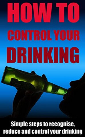 How To Control Your Drinking: Simple Steps to Recognize, Reduce and Control Your Drinking