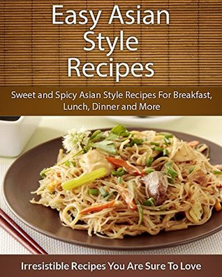 Easy Asian Style Recipes: Sweet and Spicy Asian Style Recipes For Breakfast, Lunch, Dinner and More