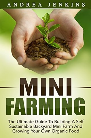 Mini Farming: The Ultimate Guide To Building A Self Sustainable Backyard Mini Farm And Growing Your Own Organic Food