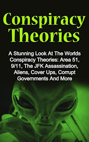 Conspiracy Theories: A Stunning Look At The Worlds Conspiracy Theories: Area 51, 9/11, The JFK Assassination, Aliens, Cover Ups, Corrupt Governments And ...