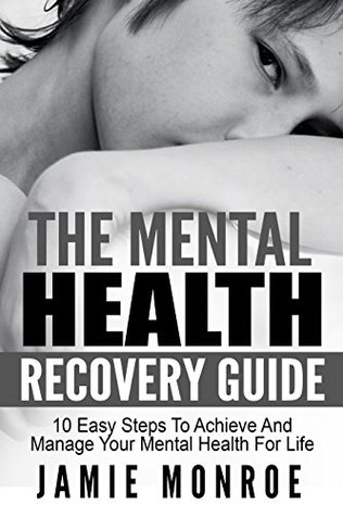 The Mental Health Recovery Guide: 10 Easy Steps To Achieve Recovery And Manage Your Mental Health For Life