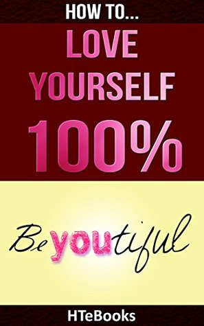 How To Love Yourself 100%: Love Yourself Unconditionally, Attract Love, Give Love, Receive Love, Be Love (How To eBooks Book 18)