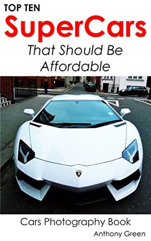 Top Ten SuperCars That Should Be Affordable: Top Ten Cars (Cars Photography Book Book 10)