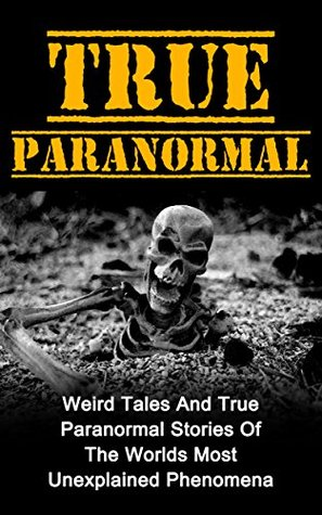 True Paranormal: Weird Tales And True Paranormal Stories Of The Worlds Most Unexplained Phenomena (True Paranormal Series) (True Paranormal Hauntings, ... True Paranormal, Unexplained Phenomena,)