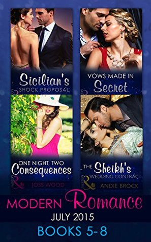 Modern Romance July 2015 Books 5-8: Sicilian's Shock Proposal / Vows Made in Secret / The Sheikh's Wedding Contract / One Night, Two Consequences