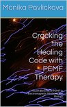 Cracking the Healing Code with PEMF Therapy: Health Benefits of PEMF in Electromagnetic Medicine and Biology