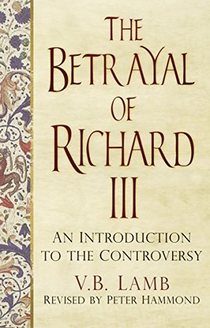 The Betrayal of Richard III: An Introduction fo the Controversy