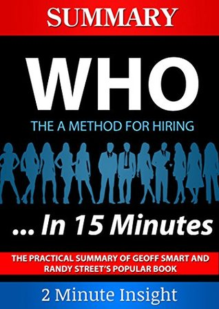 WHO: The A Method of Hiring...In 15 Minutes - The Practical Summary of Geoff Smart and Randy Street's Popular Book