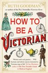 How to be a Victorian by Ruth Goodman