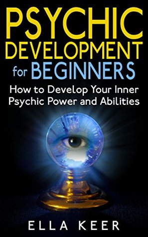 Psychic Development for Beginners: How to Develop Your Inner Psychic Power and Abilities