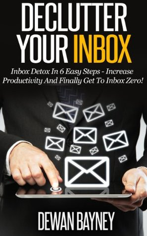 Declutter Your Inbox: Inbox Detox In 6 Easy Steps - Increase Productivity And Finally Get To Inbox Zero!