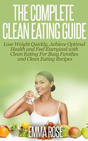 Clean Eating: Guide to Lose Weight Quickly, Achieve Optimal Health & Feel Energized With Clean Eating