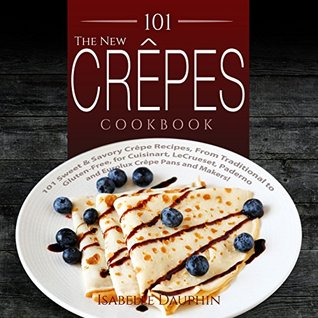 The New Crepes Cookbook: 101 Sweet & Savory Crepe Recipes, From Traditional to Gluten-Free, for Cuisinart, LeCrueset, Paderno and Eurolux Crepe Pans and Makers!