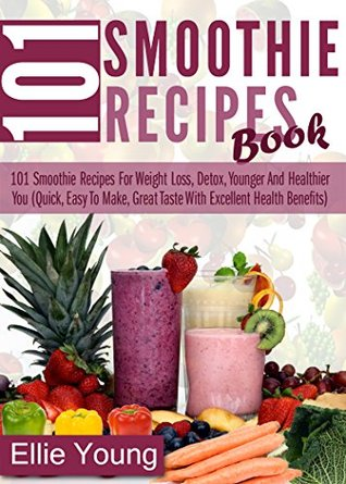 101 Smoothie Recipes Book: 101 Smoothie Recipes For Weight Loss, Detox, Younger And Healthier You