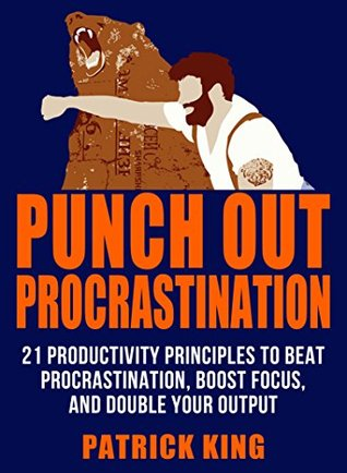 Punch Out Procrastination: 21 Productivity Principles to Beat Procrastination, Boost Focus, and Double Your Output