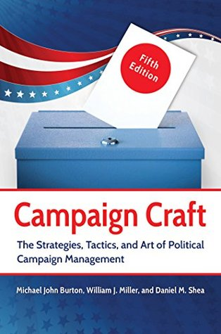 Campaign Craft: The Strategies, Tactics, and Art of Political Campaign Management, 5th Edition: The Strategies, Tactics, and Art of Political Campaign Management