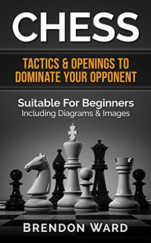 Chess: Tactics & Openings To Dominate Your Opponent - Suitable For Beginners - Including Diagrams & Images
