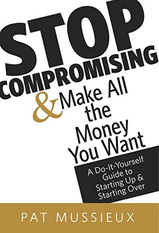 Stop Compromising and Make All The Money You Want: A Do-it-Yourself Guild to Starting Up and Starting Over