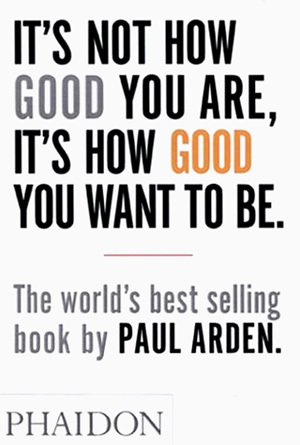 Its not how good you are its how good you want to be by paul arden 114737 solutioingenieria Gallery
