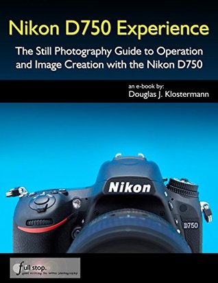 Nikon D750 Experience - The Still Photography Guide to Operation and Image Creation with the Nikon D750