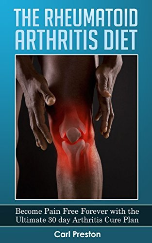 The Rheumatoid Arthritis Diet - Become Pain Free Forever with the Ultimate 30 Day Arthritis Cure Plan