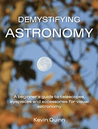 Demystifying astronomy: A beginner's guide to telescopes, eyepieces and accessories for visual astronomy