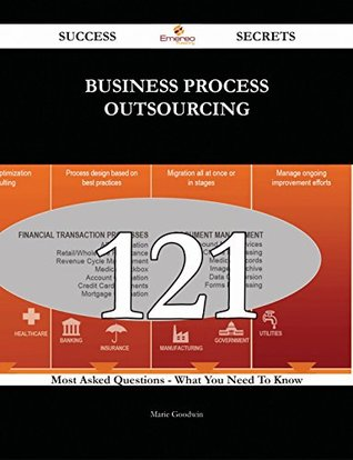 Business Process Outsourcing 121 Success Secrets - 121 Most Asked Questions On Business Process Outsourcing - What You Need To Know