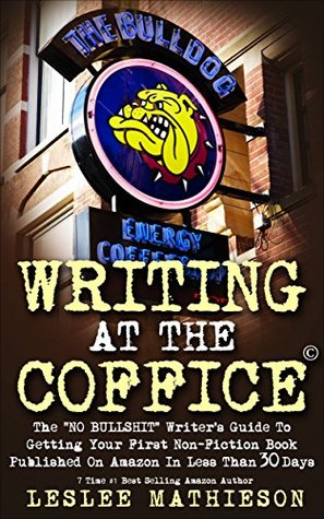 """WRITING AT THE COFFICE: The """"NO BULLSHIT"""" Writer's Guide To Getting Your First Non-Fiction Book Published On Amazon In Less Than 30 Days."""