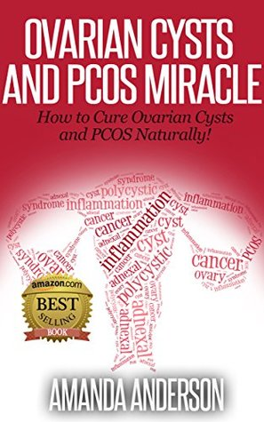 Ovarian Cysts and PCOS Miracle: How to Cure Ovarian Cysts and PCOS Naturally!