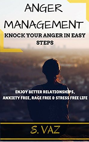 ANGER MANAGEMENT: Knock Your Anger in Easy Steps to Enjoy Better Relationships, Anxiety Free, Rage Free & Stress Free Life
