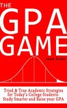 The GPA Game: Tried & True Academic Strategies for Today's College Students. Study Smarter and Raise your GPA!