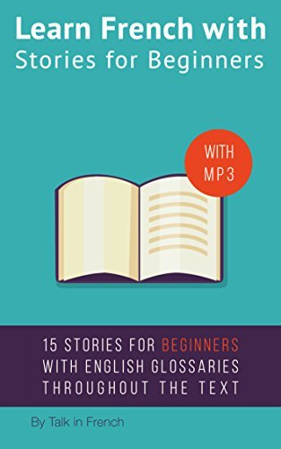 Learn French with Stories for Beginners: 15 French Stories for Beginners with English Glossaries throughout the text.