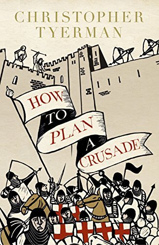 How to Plan a Crusade: Reason and Religious War in the High Middle Ages