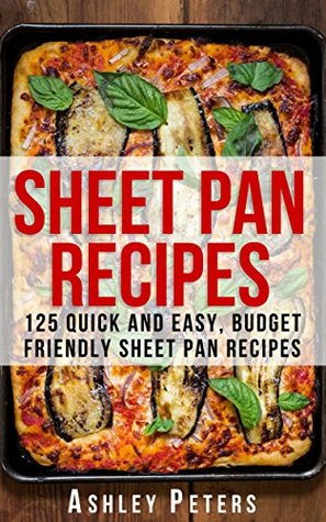 Sheet Pan Recipes: 125 Quick and Easy, Budget Friendly Sheet Pan Recipes