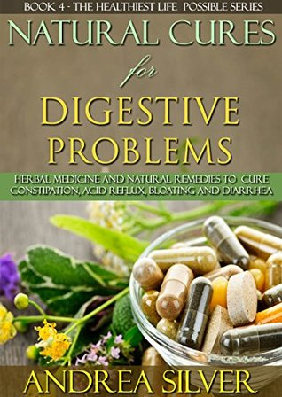 Natural Cures for Digestive Problems: Herbal Medicine and Natural Remedies to Cure Constipation, Acid Reflux, Bloating and Diarrhea (The Healthiest Lifestyle ... Remedies, Alternative Medicine Book 4)