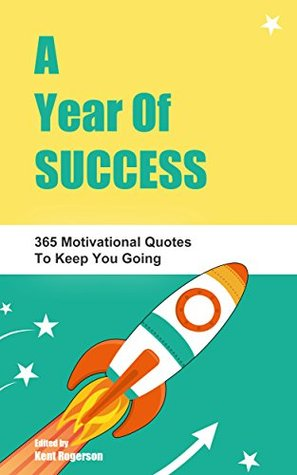 A Year Of Success: 365 Motivational Quotes To Keep You Going