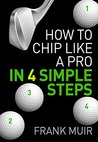 HOW TO CHIP LIKE A PRO IN 4 SIMPLE STEPS (PLAY BETTER GOLF Book 2)