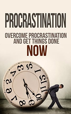 Procrastination: Time Management: Overcome Procrastination And Get Things Done NOW