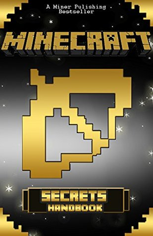 Minecraft: Minecraft Secrets: Minecraft Handbook with Over 200 Minecraft Secrets! The Only Minecraft Guide You Need! (minecraft ebooks, minecraft books for kids, minecraft books, minecraft tips)