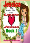 Jessica: The little Girl who loves Jesus: Book 1