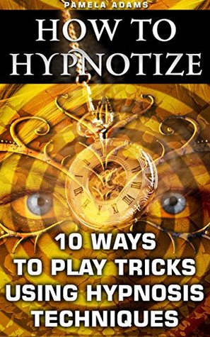 How To Hypnotize: 10 Ways To Play Tricks Using Hypnosis Techniques: (How To Hypnotize Anyone Without Getting Caught, How To Hypnotize Anyone, Self Hypnosis, ... hypnosis sex erotica, hypnotized mom)